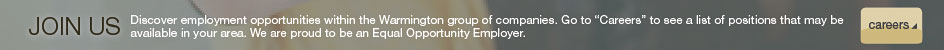 "Discover employment opportunities within the Warmington group of companies. Go to ""Careers"" to see a list of positions that may be available in your area. We are proud to be an Equal Opportunity Employer."